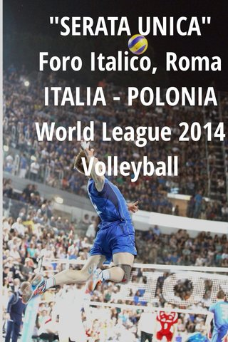 """SERATA UNICA"" Foro Italico, Roma ITALIA - POLONIA World League 2014 Volleyball"