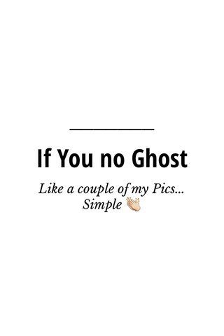 If You no Ghost Like a couple of my Pics... Simple 👏
