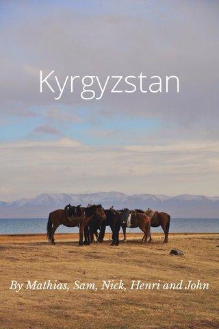 Kyrgyzstan By Mathias, Sam, Nick, Henri and John