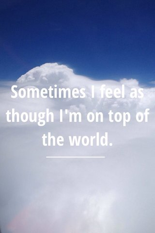 Sometimes I feel as though I'm on top of the world.
