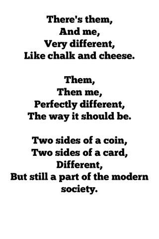 There's them, And me, Very different, Like chalk and cheese. Them, Then me, Perfectly different, The way it should be. Two sides of a coin, Two sides of a card, Different, But still a part of the modern society.