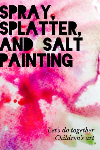 Spray, splatter, and salt painting Let's do together Children's art