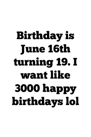 Birthday is June 16th turning 19. I want like 3000 happy birthdays lol