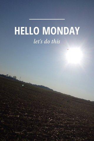 HELLO MONDAY let's do this