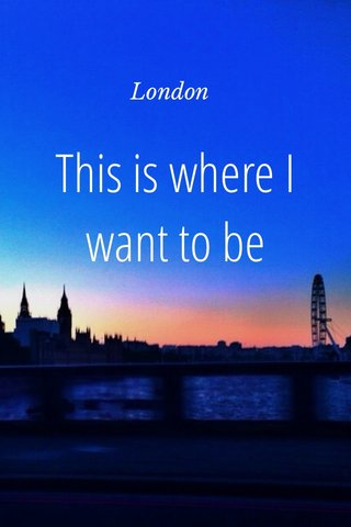 This is where I want to be London