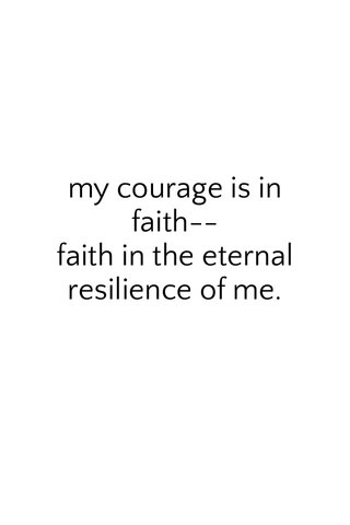 my courage is in faith-- faith in the eternal resilience of me.