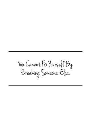 You Cannot Fix Yourself By Breaking Someone Else.