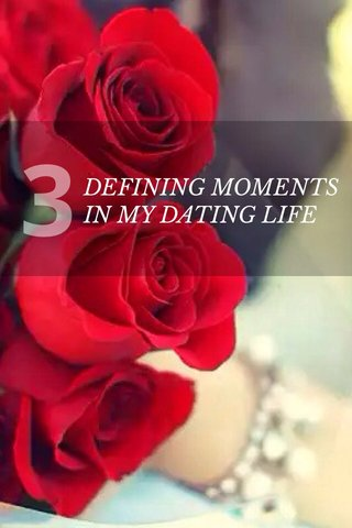 3 DEFINING MOMENTS IN MY DATING LIFE