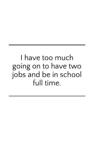 I have too much going on to have two jobs and be in school full time.