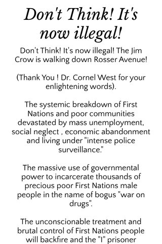 """Don't Think! It's now illegal! Don't Think! It's now illegal! The Jim Crow is walking down Rosser Avenue! (Thank You ! Dr. Cornel West for your enlightening words). The systemic breakdown of First Nations and poor communities devastated by mass unemployment, social neglect , economic abandonment and living under """"intense police surveillance."""" The massive use of governmental power to incarcerate thousands of precious poor First Nations male people in the name of bogus """"war on drugs"""". The unconscionable treatment and brutal control of First Nations people will backfire and the """"I"""" prisoner denigrates out of pure """" hopelessness"""". We are now living in """" the """"apocalypse of civility"""". The neo- racial caste system is alive & we'll in the age of racial profiling, stop & frisk, mental health warrants, susceptible to rage warrant, and my personal favourite; being a First Nations walking with New clothes warrant.! Lol. The intense Racial profiling and made up warrants have to be stopped. The age of colour-blindness,""""( your freedoms are gone when dealing with the B.P.S., dealing with citizens the cops have convicted you and then you justify your life! I had a dream on the full moon; """"whites were locking themselves up in gated community's with security posts to get away from the First Nations. All across the first nations. Enough is enough, fires, guns, blood. I woke with tears on my face. Remember this: practice non attachment... Possessions are just STUFF!!!! As for people, """"one never owns"""" another"""". There is no doubt that if young white people were incarcerated at the same rates as young First Nations youth, the issue would be a national emergency. We all saw the out pouring of support by whites and others in this country over black girls in Africa, but not have I seen a sign of Canadian hypo tucked hypercritical patronizing habituated racial behaviour in my forty seven years in my own country, I felt second class, realization of my caste of being born in poverty, lived in po"""