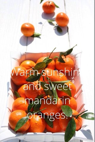 Warm sunshine and sweet mandarin oranges.