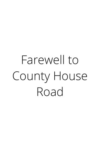 Farewell to County House Road