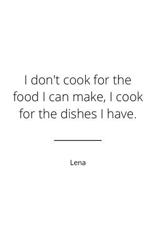 I don't cook for the food I can make, I cook for the dishes I have. Lena