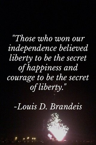 """""""Those who won our independence believed liberty to be the secret of happiness and courage to be the secret of liberty."""" -Louis D. Brandeis"""