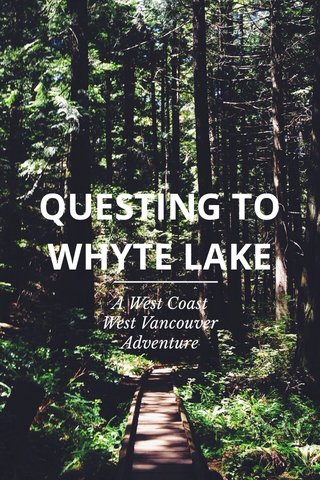 QUESTING TO WHYTE LAKE A West Coast West Vancouver Adventure