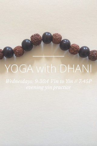 YOGA with DHANI Wednesdays: 9:30A Vin to Yin // 7:45P evening yin practice