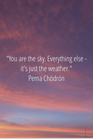 """You are the sky. Everything else -it's just the weather."" Pema Chödrön"