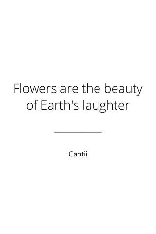 Flowers are the beauty of Earth's laughter Cantii