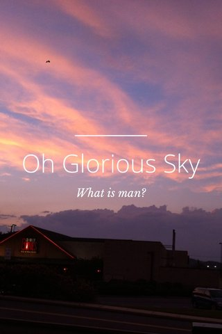 Oh Glorious Sky What is man?
