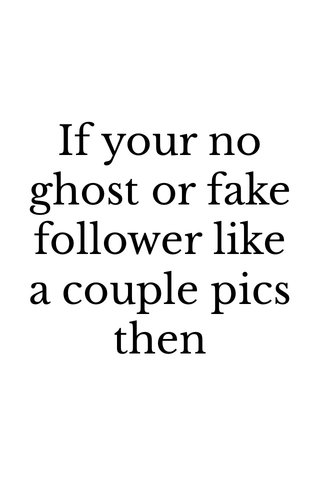 If your no ghost or fake follower like a couple pics then