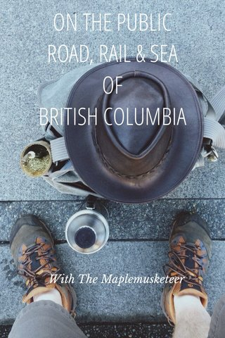 ON THE PUBLIC ROAD, RAIL & SEA OF BRITISH COLUMBIA With The Maplemusketeer