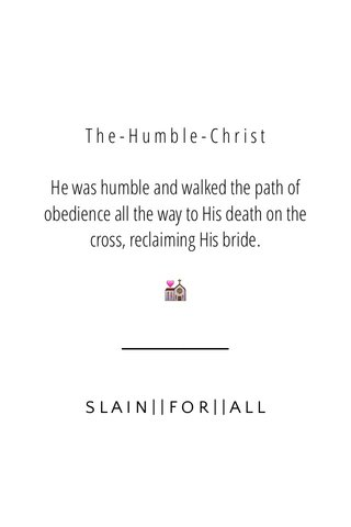 T h e - H u m b l e - C h r i s t He was humble and walked the path of obedience all the way to His death on the cross, reclaiming His bride. 💒 SLAIN  FOR  ALL