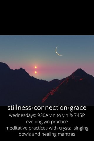 stillness•connection•grace wednesdays: 930A vin to yin & 745P evening yin practice meditative practices with crystal singing bowls and healing mantras