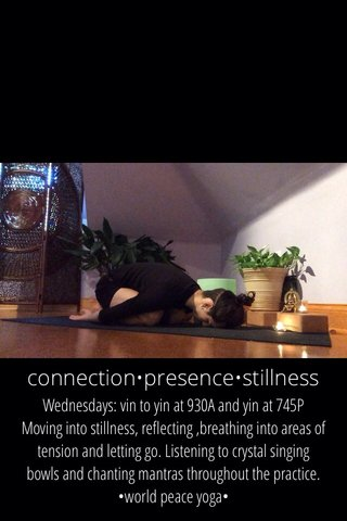 connection•presence•stillness Wednesdays: vin to yin at 930A and yin at 745P Moving into stillness, reflecting ,breathing into areas of tension and letting go. Listening to crystal singing bowls and chanting mantras throughout the practice. •world peace yoga•