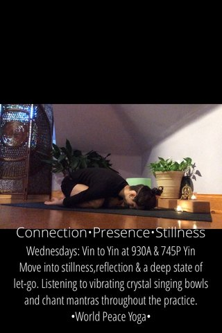 Connection•Presence•Stillness Wednesdays: Vin to Yin at 930A & 745P Yin Move into stillness,reflection & a deep state of let-go. Listening to vibrating crystal singing bowls and chant mantras throughout the practice. •World Peace Yoga•