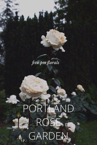 PORTLAND ROSE GARDEN five pm florals