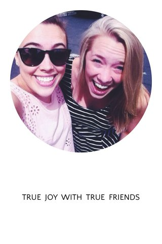 TRUE JOY WITH TRUE FRIENDS