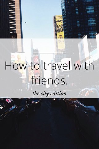 How to travel with friends. the city edition