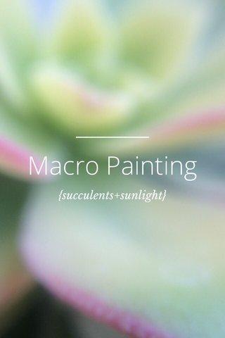 Macro Painting {succulents+sunlight}