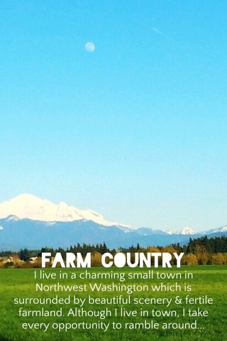 Farm Country I live in a charming small town in Northwest Washington which is surrounded by beautiful scenery & fertile farmland. Although I live in town, I take every opportunity to ramble around...