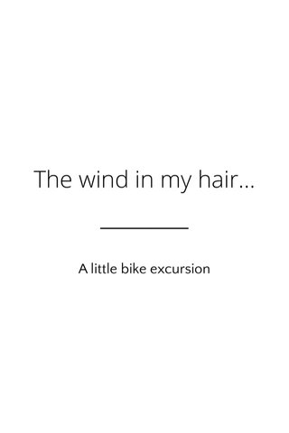 The wind in my hair... A little bike excursion