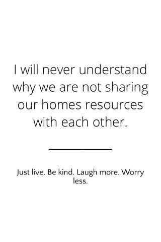 I will never understand why we are not sharing our homes resources with each other. Just live. Be kind. Laugh more. Worry less.
