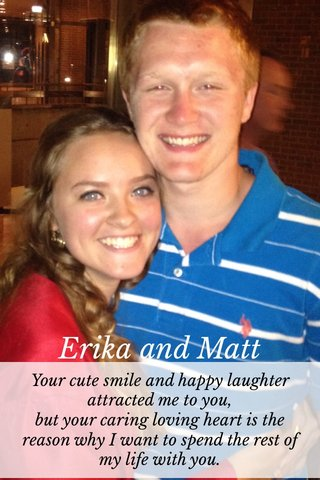 Erika and Matt Your cute smile and happy laughter attracted me to you, but your caring loving heart is the reason why I want to spend the rest of my life with you.