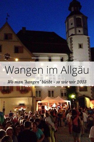 "Wangen im Allgäu Wo man ""hangen"" bleibt - so wie wir 2013"