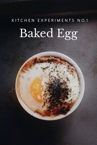 Baked Egg K I T C H E N E X P E R I M E N T S N O. 1