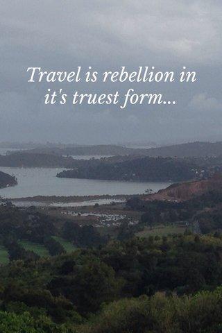 Travel is rebellion in it's truest form...