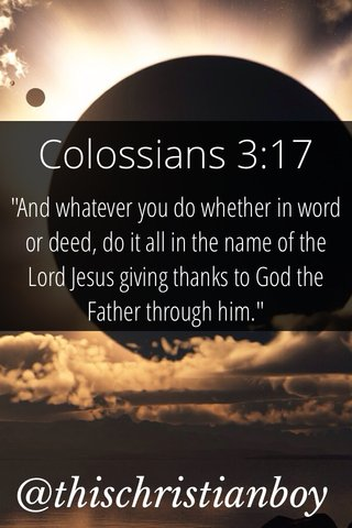 """Colossians 3:17 @thischristianboy """"And whatever you do whether in word or deed, do it all in the name of the Lord Jesus giving thanks to God the Father through him."""""""