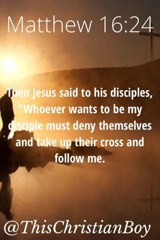 """Matthew 16:24 @ThisChristianBoy Then Jesus said to his disciples, """"Whoever wants to be my disciple must deny themselves and take up their cross and follow me."""