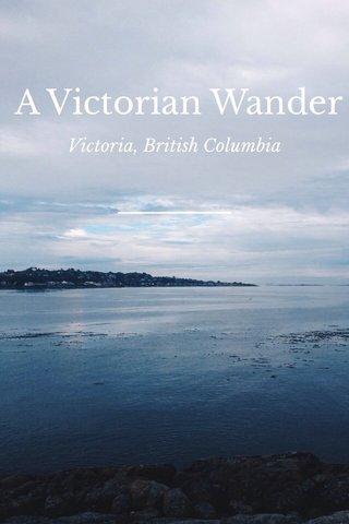 A Victorian Wander Victoria, British Columbia