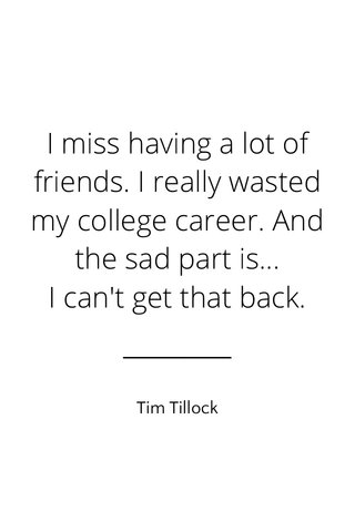 I miss having a lot of friends. I really wasted my college career. And the sad part is... I can't get that back. Tim Tillock