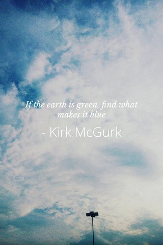 - Kirk McGurk If the earth is green, find what makes it blue