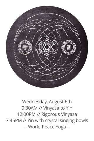 Wednesday, August 6th 9:30AM // Vinyasa to Yin 12:00PM // Rigorous Vinyasa 7:45PM // Yin with crystal singing bowls - World Peace Yoga -