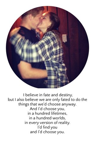 I believe in fate and destiny, but I also believe we are only fated to do the things that we'd choose anyway. And I'd choose you, in a hundred lifetimes, in a hundred worlds, in every version of reality. I'd find you and I'd choose you.