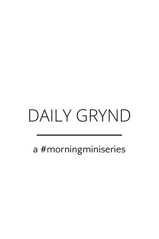 DAILY GRYND a #morningminiseries