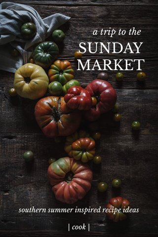 SUNDAY MARKET a trip to the southern summer inspired recipe ideas | cook |