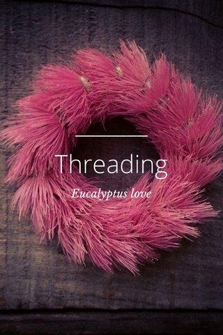 Threading Eucalyptus love